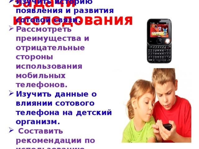 Изучить историю появления и развития сотовой связи. Рассмотреть преимущества и отрицательные стороны использования мобильных телефонов. Изучить данные о влиянии сотового телефона на детский организм.  Составить рекомендации по использованию мобильных телефонов.        Задачи исследования