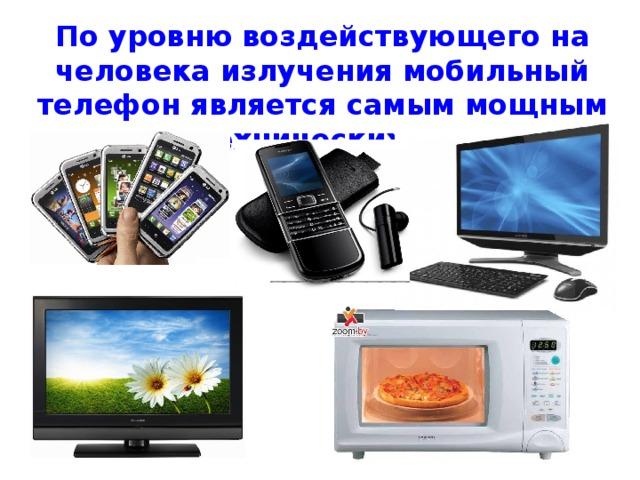 По уровню воздействующего на человека излучения мобильный телефон является самым мощным среди технических средств.