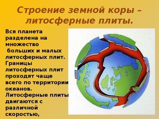 Строение земной коры – литосферные плиты. Вся планета разделена на множество  больших и малых литосферных плит. Границы литосферных плит проходят чаще всего по территории океанов. Литосферные плиты двигаются с различной скоростью, сталкиваются и расходятся.
