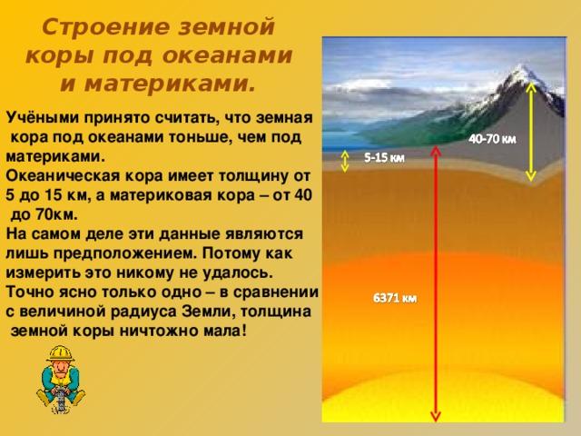 Строение земной коры под океанами и материками. Учёными принято считать, что земная  кора под океанами тоньше, чем под материками. Океаническая кора имеет толщину от 5 до 15 км, а материковая кора – от 40  до 70км. На самом деле эти данные являются лишь предположением. Потому как измерить это никому не удалось. Точно ясно только одно – в сравнении с величиной радиуса Земли, толщина  земной коры ничтожно мала!