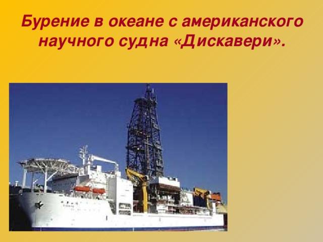 Бурение в океане с американского научного судна «Дискавери».
