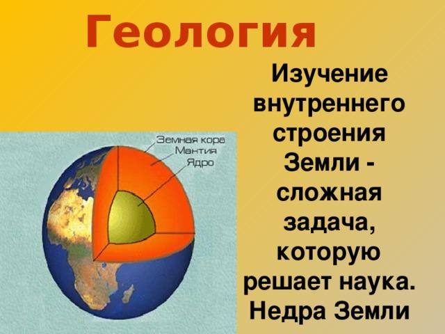 Геология  Изучение внутреннего строения Земли - сложная задача, которую решает наука . Недра Земли