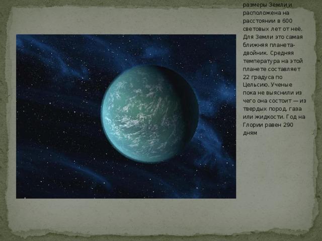 На сегодняшний день точными доказательствами наличия за Солнцем какого-либо тела мы не обладаем, но и отрицать такую возможность никак не можем. По мнению некоторых ученых, эта планета-двойник в 2,5 раза превышает размеры Земли и расположена на расстоянии в 600 световых лет от неё. Для Земли это самая ближняя планета-двойник. Средняя температура на этой планете составляет 22 градуса по Цельсию. Ученые пока не выяснили из чего она состоит — из твердых пород, газа или жидкости. Год на Глории равен 290 дням