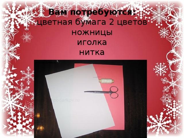 Вам потребуются:  цветная бумага 2 цветов  ножницы  иголка  нитка