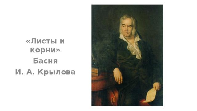 «Листы и корни»  Басня И. А. Крылова