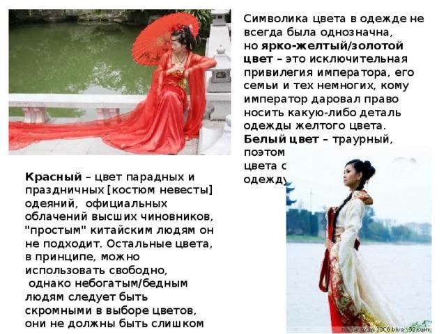 Символика цвета в одежде не всегда была однозначна, но ярко-желтый/золотой цвет – это исключительная привилегия императора, его семьи и тех немногих, кому император даровал право носить какую-либодеталь одежды желтого цвета. Белый цвет – траурный, поэтому шить изткани этого цвета стоит только исподнюю одежду. Красный – цвет парадных и праздничных [костюм невесты] одеяний, официальных облачений высших чиновников,