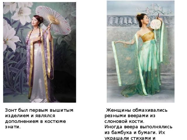 Женщины обмахивались резными веерами из слоновой кости. Иногдавеера выполнялись из бамбука и бумаги. Их украшали стихами и рисунками. Зонт был первым вышитым изделием и являлся дополнением в костюме знати.