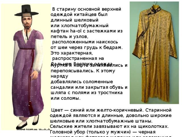 В старину основной верхней одеждой китайцев был длинный шелковый илихлопчатобумажный кафтан ha-ol с застежками из петель и узлов, расположенными наискось от шеи через грудь к бедрам. Это характерная, распространенная на Дальнем Востоке одежда. Куртка и кофта запахивались и перепоясывались. К этому наряду  добавлялись соломенные сандалии или закрытая обувь и шляпа с полями изтростника или соломы.  Цвет — синий или желто-коричневый. Старинной одеждой являются идлинные, довольно широкие шелковые или хлопчатобумажные штаны. Сельскиежители завязывают их на щиколотках. Головной убор (только у мужчин) —черная шелковая или фетровая шапочка или соломенная шляпа.