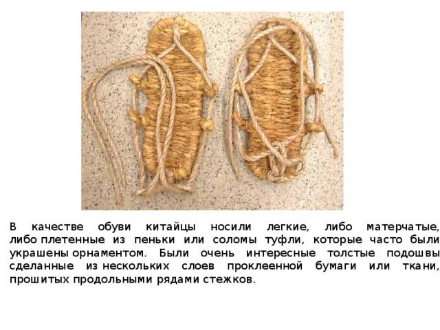 В качестве обуви китайцы носили легкие, либо матерчатые, либоплетенные из пеньки или соломы туфли, которые часто были украшеныорнаментом. Были очень интересные толстые подошвы сделанные изнескольких слоев проклеенной бумаги или ткани, прошитых продольнымирядами стежков.