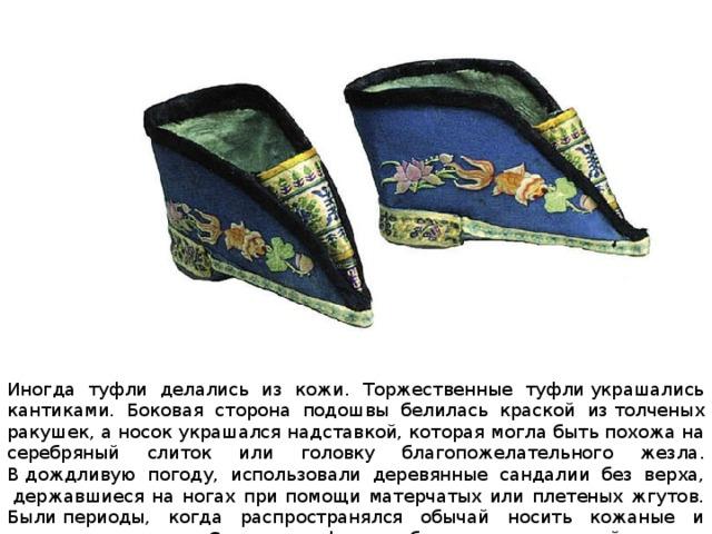 Иногда туфли делались из кожи. Торжественные туфлиукрашались кантиками. Боковая сторона подошвы белилась краской изтолченых ракушек, а носок украшался надставкой, которая могла бытьпохожа на серебряный слиток или головку благопожелательного жезла. Вдождливую погоду, использовали деревянные сандалии без верха, державшиеся на ногах при помощи матерчатых или плетеных жгутов. Былипериоды, когда распространялся обычай носить кожаные и матерчатыесапоги.Старинные формы обуви с толстыми войлочными подошвами давно уступили место более простой кожаной обуви.