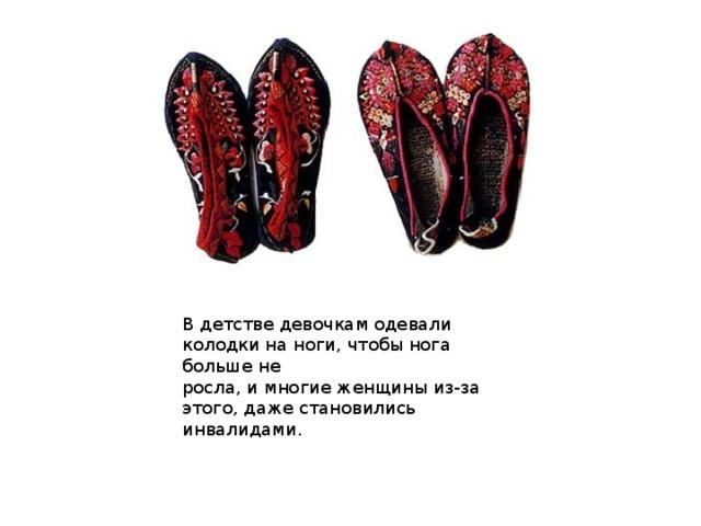 В детстве девочкам одевали колодки на ноги, чтобы нога больше не  росла, и многие женщины из-за этого, даже становились инвалидами.