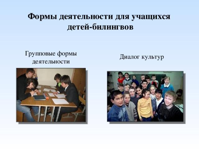 Формы деятельности для учащихся детей-билингвов Групповые формы деятельности Диалог культур