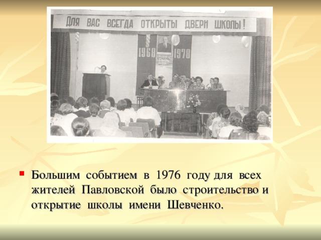 Большим событием в 1976 году для всех жителей Павловской было строительство и открытие школы имени Шевченко.