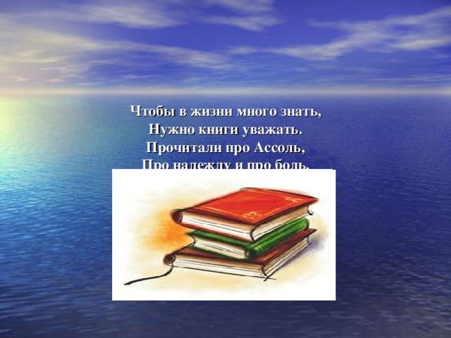 Чтобы в жизни много знать,  Нужно книги уважать.  Прочитали про Ассоль,  Про надежду и про боль,  Про мечту, ну и про Грэя,  Доброту души имея.  Написал про это Грин,  Этой книги господин.
