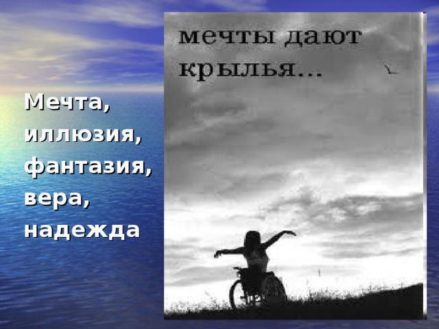 Мечта, иллюзия, фантазия, вера, надежда