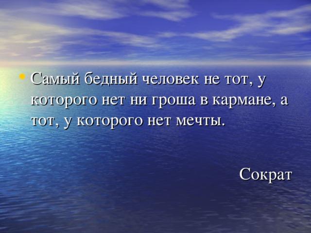 Самый бедный человек не тот, у которого нет ни гроша в кармане, а тот, у которого нет мечты.