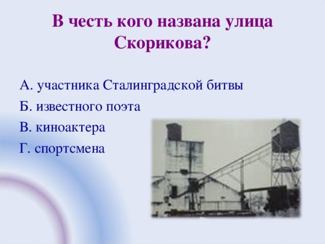 В честь кого названа улица Скорикова? А. участника Сталинградской битвы Б. известного поэта В. киноактера Г. спортсмена