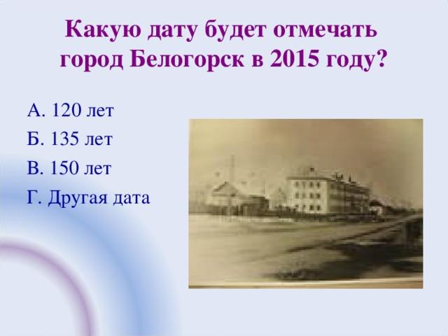 Какую дату будет отмечать  город Белогорск в 2015 году? А. 120 лет Б. 135 лет В. 150 лет Г. Другая дата