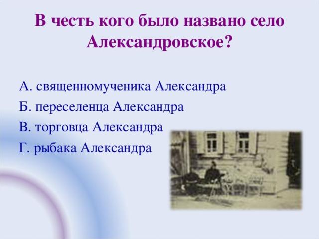 В честь кого было названо село Александровское? А. священномученика Александра Б. переселенца Александра В. торговца Александра Г. рыбака Александра