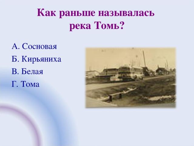 Как раньше называлась  река Томь? А. Сосновая Б. Кирьяниха В. Белая Г. Тома
