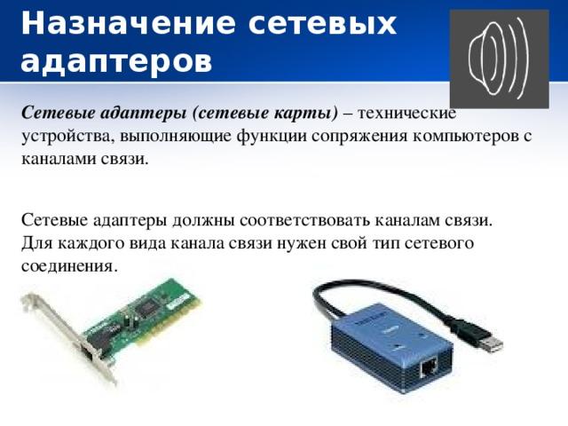 Назначение сетевых адаптеров Сетевые адаптеры (сетевые карты) – технические устройства, выполняющие функции сопряжения компьютеров с каналами связи. Сетевые адаптеры должны соответствовать каналам связи. Для каждого вида канала связи нужен свой тип сетевого соединения.