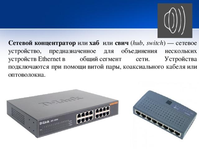 Сетевой концентратор или хаб  или свич ( hub , switch )— сетевое устройство, предназначенное для объединения нескольких устройствEthernetв общийсегмент сети. Устройства подключаются при помощивитой пары,коаксиального кабеляили оптоволокна.