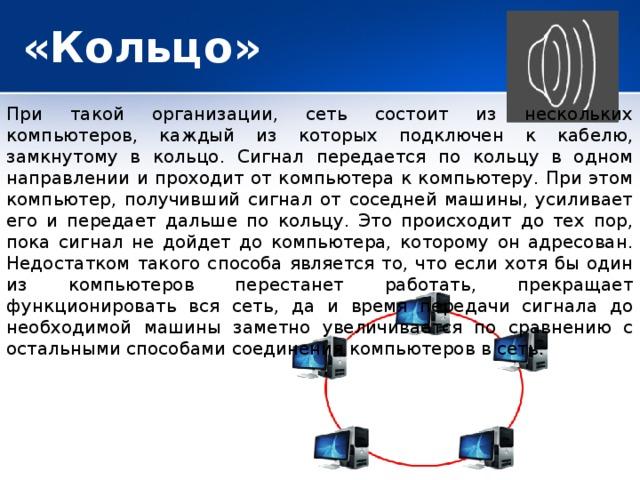 «Кольцо» При такой организации, сеть состоит из нескольких компьютеров, каждый из которых подключен к кабелю, замкнутому в кольцо. Сигнал передается по кольцу в одном направлении и проходит от компьютера к компьютеру. При этом компьютер, получивший сигнал от соседней машины, усиливает его и передает дальше по кольцу. Это происходит до тех пор, пока сигнал не дойдет до компьютера, которому он адресован. Недостатком такого способа является то, что если хотя бы один из компьютеров перестанет работать, прекращает функционировать вся сеть, да и время передачи сигнала до необходимой машины заметно увеличивается по сравнению с остальными способами соединения компьютеров в сеть.