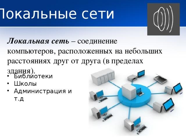 Локальные сети Локальная сеть – соединение компьютеров, расположенных на небольших расстояниях друг от друга (в пределах здания).