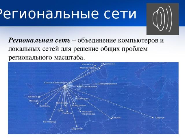 Региональные сети Региональная сеть – объединение компьютеров и локальных сетей для решение общих проблем регионального масштаба.