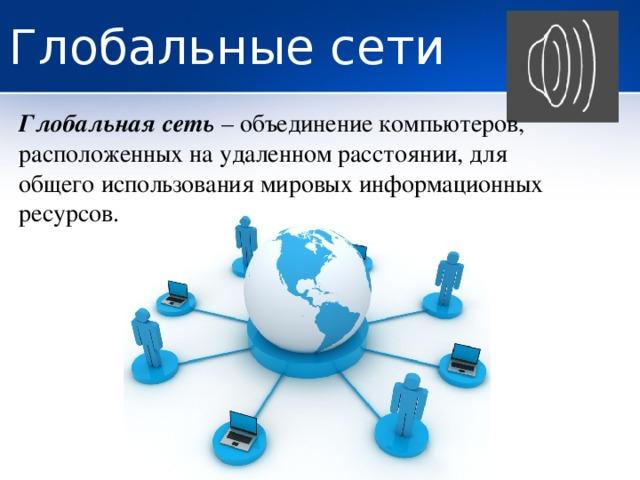 Глобальные сети Глобальная сеть – объединение компьютеров, расположенных на удаленном расстоянии, для общего использования мировых информационных ресурсов.