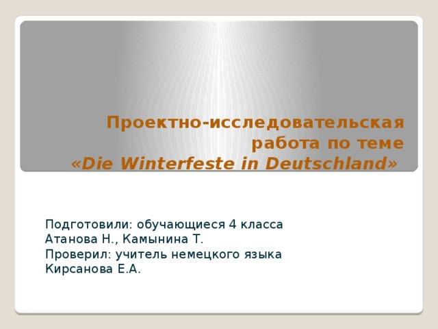 Проектно-исследовательская работа по теме  «Die Winterfeste in Deutschland»  Подготовили: обучающиеся 4 класса Атанова Н., Камынина Т. Проверил: учитель немецкого языка Кирсанова Е.А.