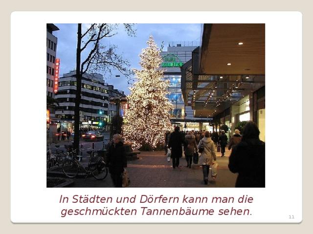 In Städten und Dörfern kann man die geschmückten Tannenbäume sehen .