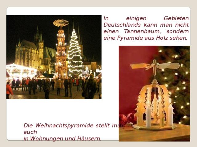 In einigen Gebieten Deutschlands kann man nicht einen Tannenbaum, sondern eine Pyramide aus Holz sehen. Die Weihnachtspyramide stellt man auch in Wohnungen und Häusern.