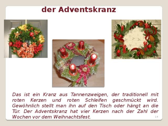 der Adventskranz Das ist ein Kranz aus Tannenzweigen, der traditionell mit roten Kerzen und roten Schleifen geschmückt wird. Gewöhnlich stellt man ihn auf den Tisch oder hängt an die Tür. Der Adventskranz hat vier Kerzen nach der Zahl der Wochen vor dem Weihnachtsfest.