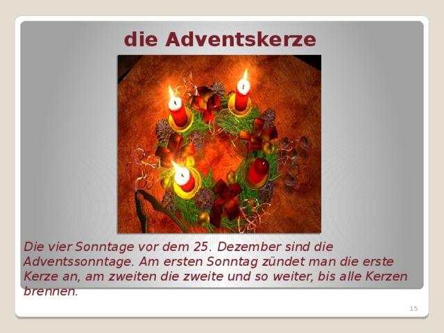 die Adventskerze Die vier Sonntage vor dem 25. Dezember sind die Adventssonntage. Am ersten Sonntag zündet man die erste Kerze an, am zweiten die zweite und so weiter, bis alle Kerzen brennen.