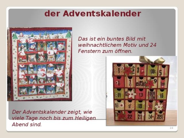 der Adventskalender Das ist ein buntes Bild mit weihnachtlichem Motiv und 24 Fenstern zum öffnen. Der Adventskalender zeigt, wie viele Tage noch bis zum Heiligen Abend sind.