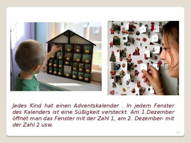 Jedes Kind hat einen Adventskalender . In jedem Fenster des Kalenders ist eine Süßigkeit versteckt. Am 1.Dezember öffnet man das Fenster mit der Zahl 1, am 2. Dezember- mit der Zahl 2 usw.