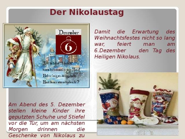Der Nikolaustag Damit die Erwartung des Weihnachtsfestes nicht so lang war, feiert man am 6.Dezember den Tag des Heiligen Nikolaus. Am Abend des 5. Dezember stellen kleine Kinder ihre geputzten Schuhe und Stiefel vor die Tür, um am nächsten Morgen drinnen die Geschenke von Nikolaus zu finden.