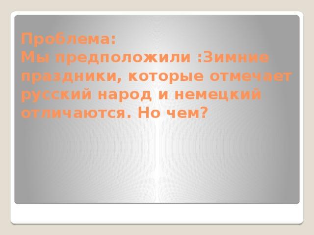 Проблема:  Мы предположили :Зимние праздники, которые отмечает русский народ и немецкий отличаются. Но чем?