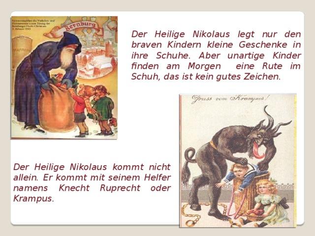 Der Heilige Nikolaus legt nur den braven Kindern kleine Geschenke in ihre Schuhe. Aber unartige Kinder finden am Morgen eine Rute im Schuh, das ist kein gutes Zeichen. Der Heilige Nikolaus kommt nicht allein. Er kommt mit seinem Helfer namens Knecht Ruprecht oder Krampus.