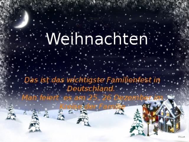 Weihnachten Das ist das wichtigste Familienfest in Deutschland. Man feiert es am 25, 26 Dezember im Kreise der Familie