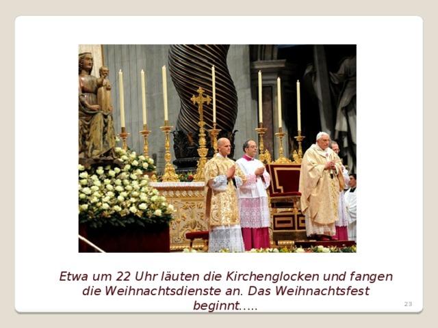 Etwa um 22 Uhr läuten die Kirchenglocken und fangen die Weihnachtsdienste an. Das Weihnachtsfest beginnt…..