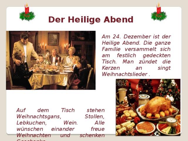 Der Heilige Abend Am 24. Dezember ist der Heilige Abend. Die ganze Familie versammelt sich am festlich gedeckten Tisch. Man zündet die Kerzen an singt Weihnachtslieder . Auf dem Tisch stehen Weihnachtsgans, Stollen, Lebkuchen, Wein. Alle wünschen einander freue Weihnachten und schenken Geschenke.