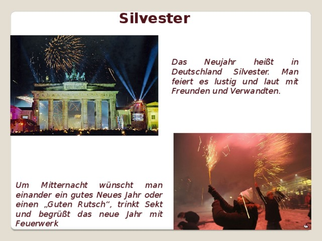 """Silvester Das Neujahr heißt in Deutschland Silvester. Man feiert es lustig und laut mit Freunden und Verwandten. Um Mitternacht wünscht man einander ein gutes Neues Jahr oder einen """"Guten Rutsch"""", trinkt Sekt und begrüßt das neue Jahr mit Feuerwerk"""