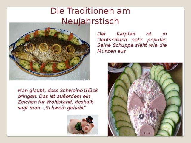"""Die Traditionen am Neujahrstisch Der Karpfen ist in Deutschland sehr populär. Seine Schuppe sieht wie die Münzen aus Man glaubt, dass Schweine Glück bringen. Das ist außerdem ein Zeichen für Wohlstand, deshalb sagt man: """"Schwein gehabt"""""""