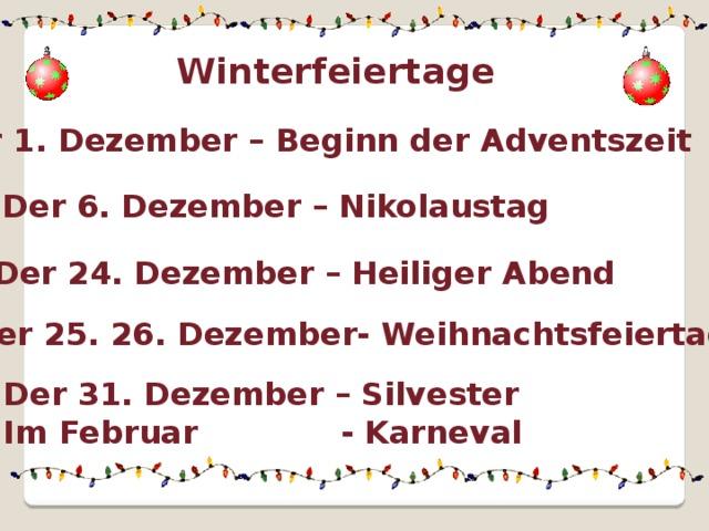 Winterfeiertage Der 1. Dezember – Beginn der Adventszeit Der 6. Dezember – Nikolaustag Der 24. Dezember – Heiliger Abend Der 25. 26. Dezember- Weihnachtsfeiertage Der 31. Dezember – Silvester Im Februar - Karneval