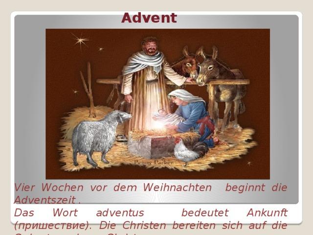 Advent Vier Wochen vor dem Weihnachten beginnt die Adventszeit . Das Wort adventus bedeutet Ankunft (пришествие). Die Christen bereiten sich auf die Geburt von Jesus Christus vor.