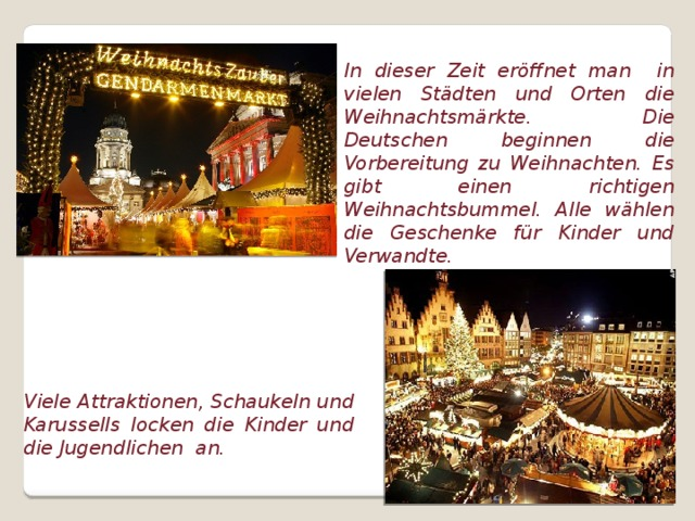 In dieser Zeit eröffnet man in vielen Städten und Orten die Weihnachtsmärkte. Die Deutschen beginnen die Vorbereitung zu Weihnachten. Es gibt einen richtigen Weihnachtsbummel. Alle wählen die Geschenke für Kinder und Verwandte. Viele Attraktionen, Schaukeln und Karussells locken die Kinder und die Jugendlichen an.