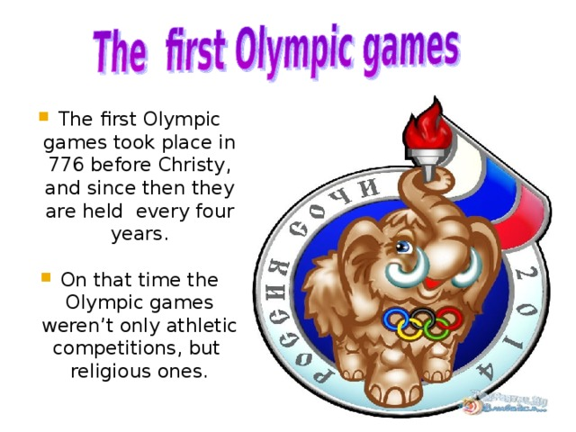 The first Olympic games took place in 776 before Christy , and since then they are held  every four years. On that time the Olympic games weren ' t only ath l etic competitions, but religious ones.