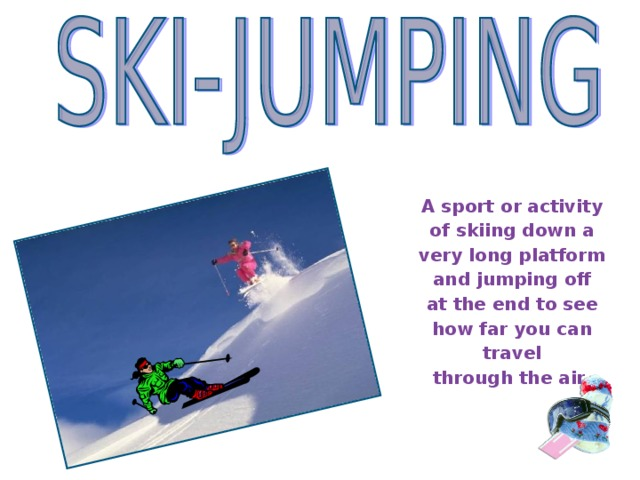 A sport or activity of skiing down a very long platform and jumping off at the end to see how far you can travel through the air